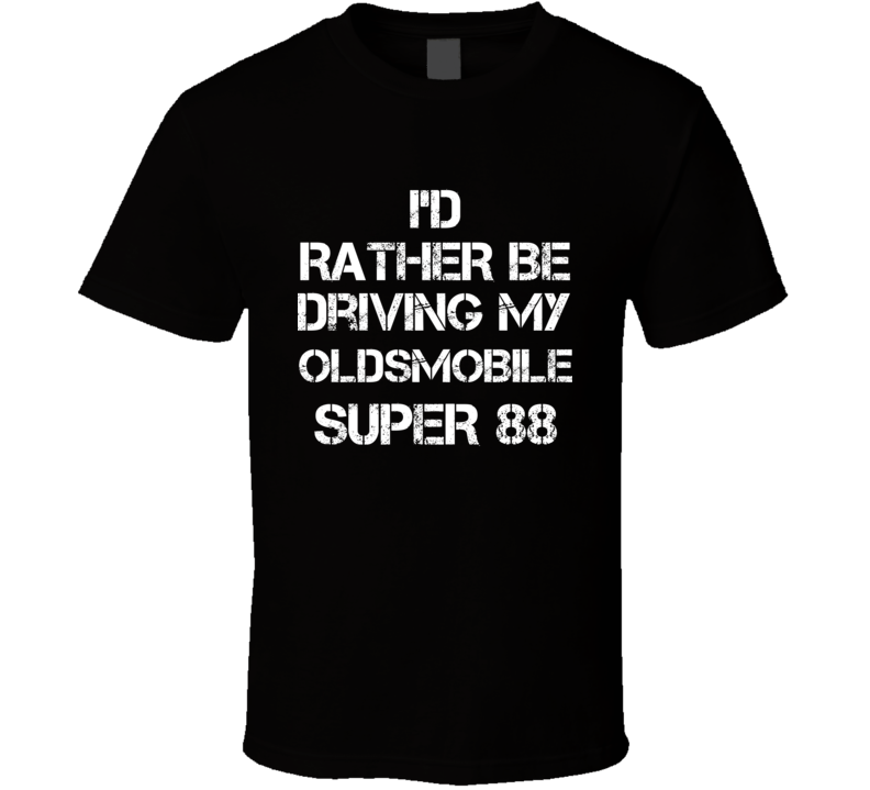 I'd Rather Be Driving My Oldsmobile  Super 88 Car T Shirt